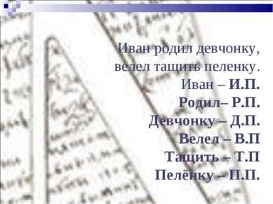 Иван родил девчонку, велел тащить пеленку. Иван – И.П. Родил– Р.П. Девчонку –...