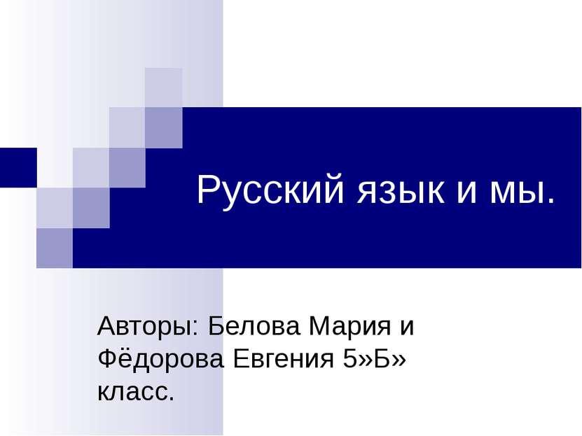 Русский язык и мы. Авторы: Белова Мария и Фёдорова Евгения 5»Б» класс.