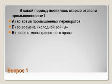 Вопрос 1 В какой период появились старые отрасли промышленности? А) во время ...