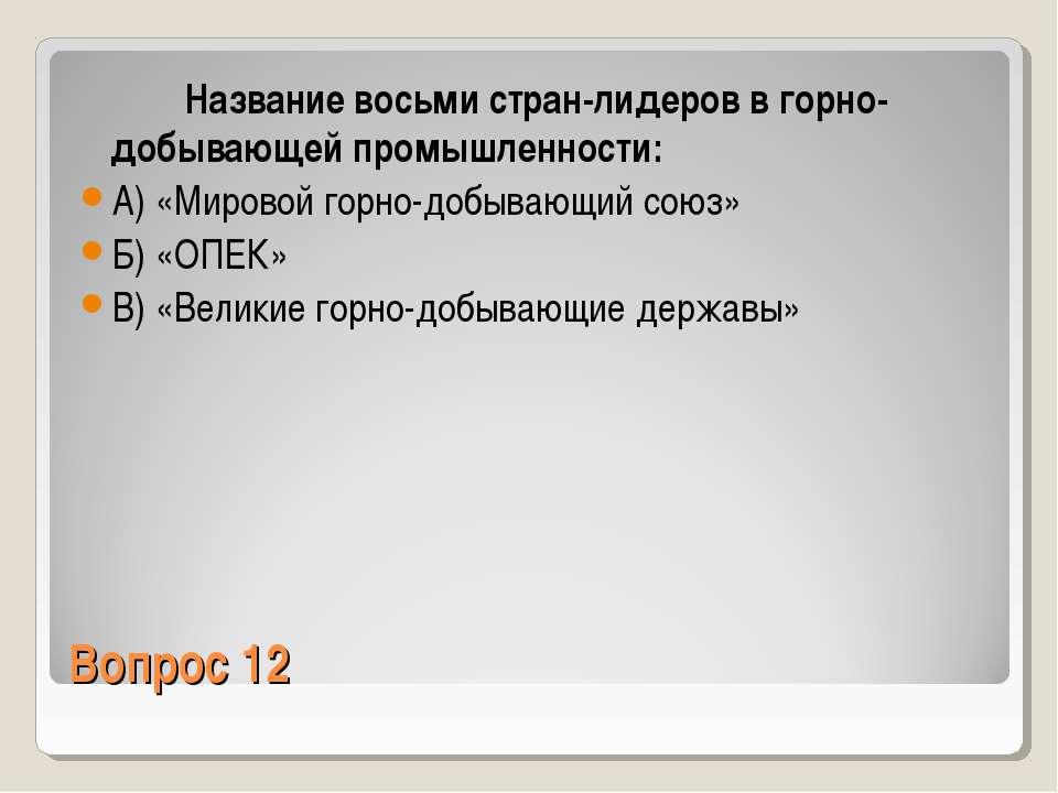 Вопрос 12 Название восьми стран-лидеров в горно-добывающей промышленности: А)...