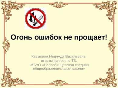 Огонь ошибок не прощает! Кавылина Надежда Васильевна ответственная по ТБ. МБУ...