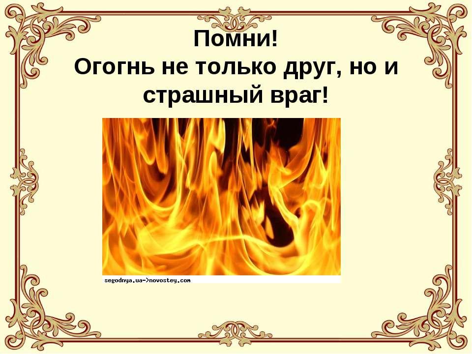 Помни! Огогнь не только друг, но и страшный враг!