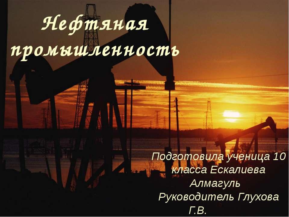 Нефтяная промышленность Подготовила ученица 10 класса Ескалиева Алмагуль Руко...