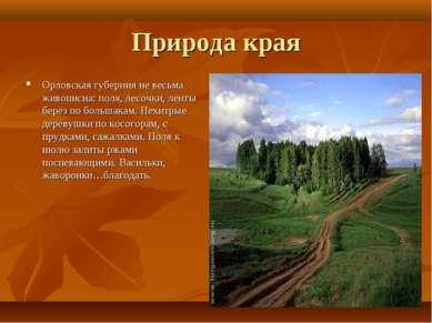 Природа края Орловская губерния не весьма живописна: поля, лесочки, ленты бер...