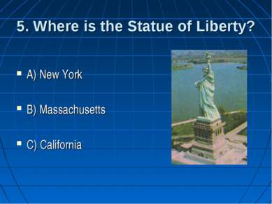 5. Where is the Statue of Liberty? A) New York B) Massachusetts C) California