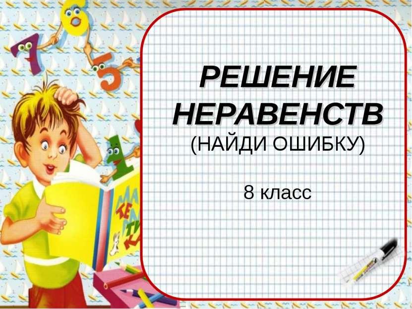 РЕШЕНИЕ НЕРАВЕНСТВ (НАЙДИ ОШИБКУ) 8 класс