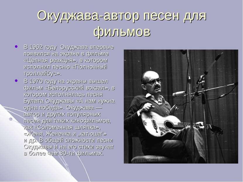 Окуджава-автор песен для фильмов В 1962 году Окуджава впервые появился на экр...