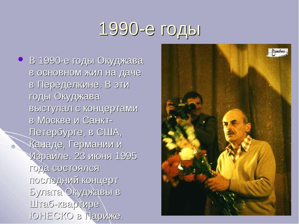 1990-е годы В 1990-е годы Окуджава в основном жил на даче в Переделкине. В эт...