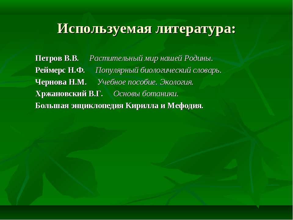 Используемая литература: Петров В.В. Растительный мир нашей Родины. Реймерс Н...