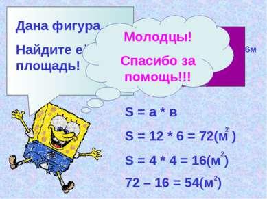 Дана фигура. Найдите её площадь! 12м 6м 4м S = а * в S = 12 * 6 = 72(м ) 2 S ...