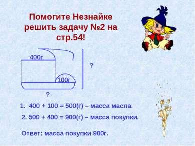 Помогите Незнайке решить задачу №2 на стр.54! 400г 100г ? ? 1. 400 + 100 = 50...
