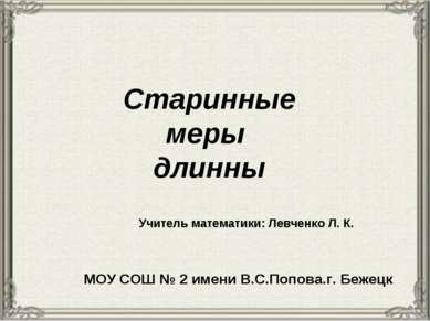 Старинные меры длинны Учитель математики: Левченко Л. К. МОУ СОШ № 2 имени В....