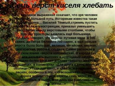 Семь верст киселя хлебать Это народное выражение означает, что зря человек пр...