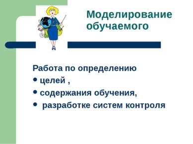 Моделирование обучаемого Работа по определению целей , содержания обучения, р...