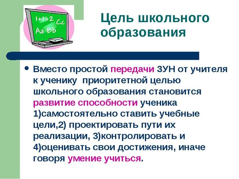 Цель школьного образования Вместо простой передачи ЗУН от учителя к ученику п...