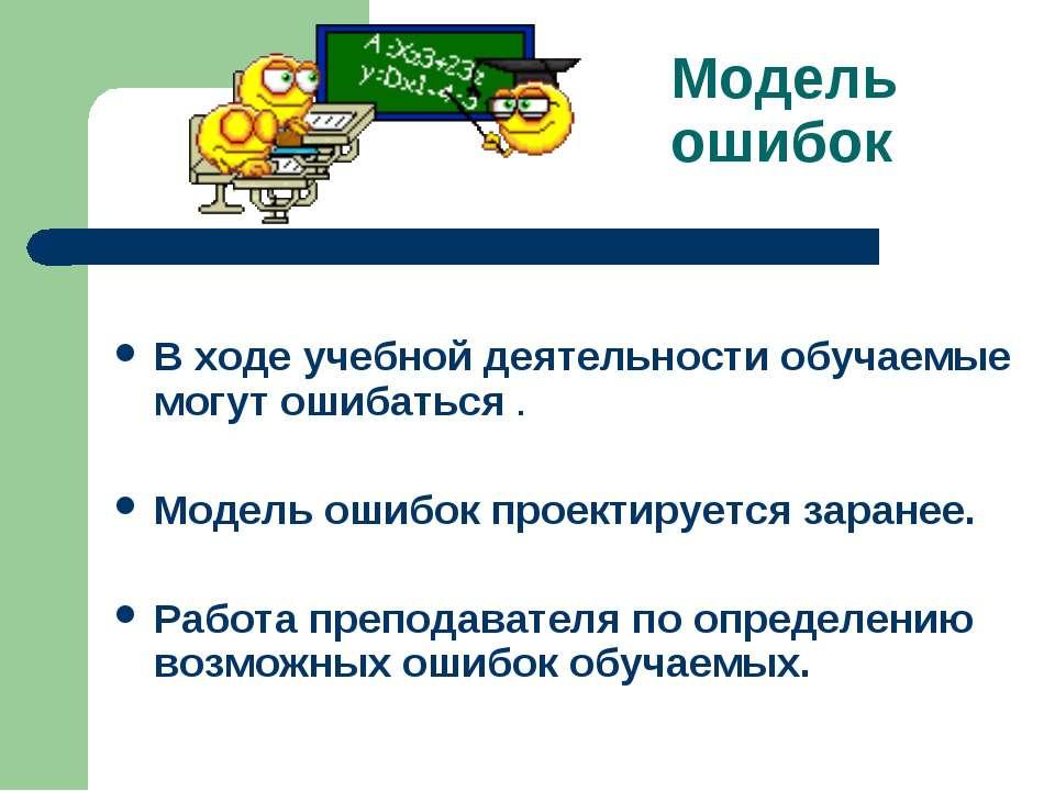 Модель ошибок В ходе учебной деятельности обучаемые могут ошибаться . Модель ...