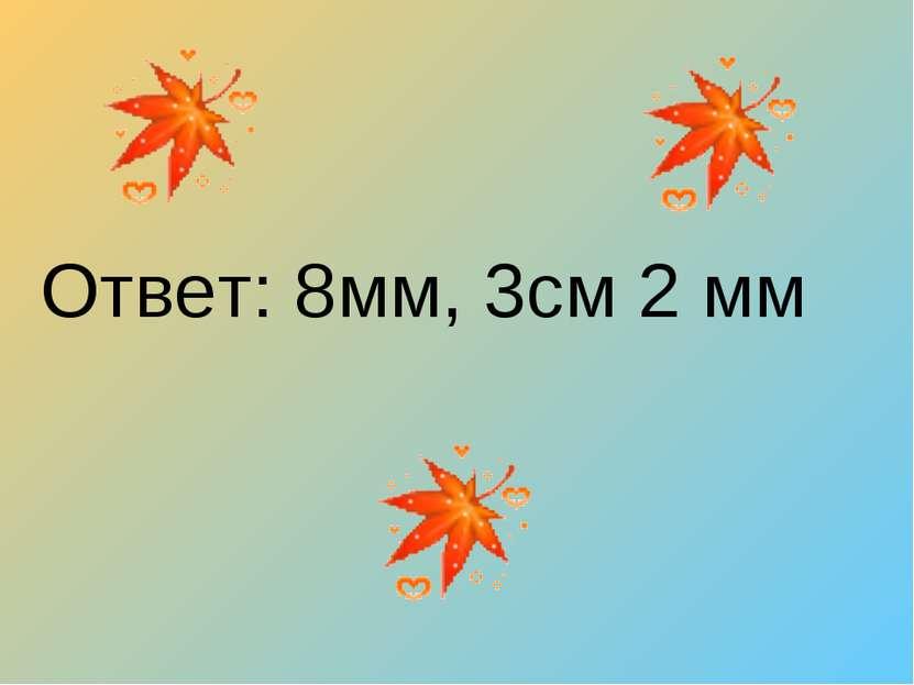 Ответ: 8мм, 3см 2 мм