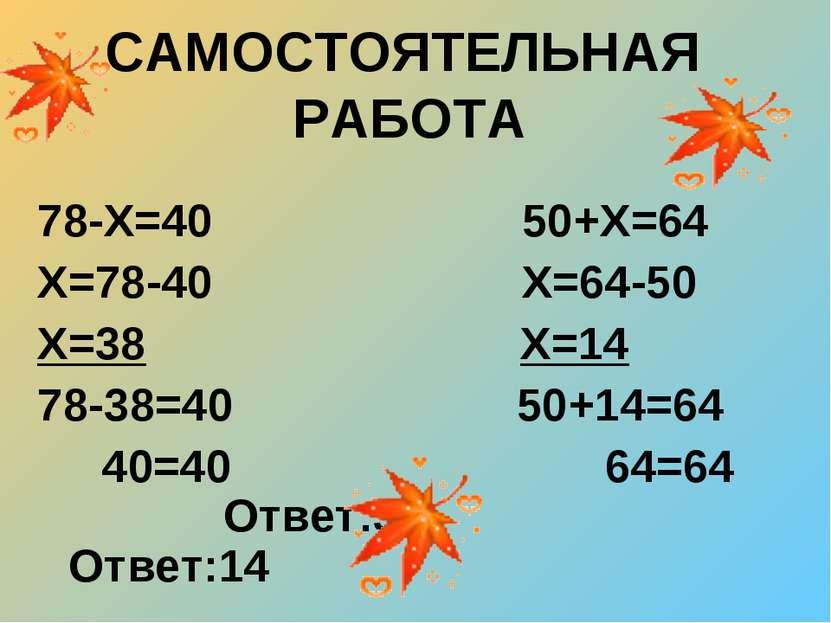САМОСТОЯТЕЛЬНАЯ РАБОТА 78-Х=40 50+Х=64 Х=78-40 Х=64-50 Х=38 Х=14 78-38=40 50+...