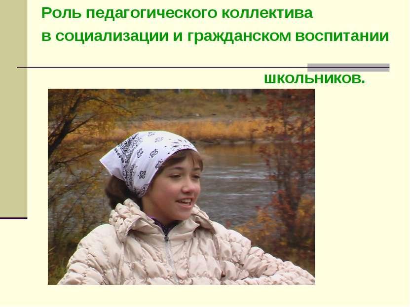 Роль педагогического коллектива в социализации и гражданском воспитании школь...