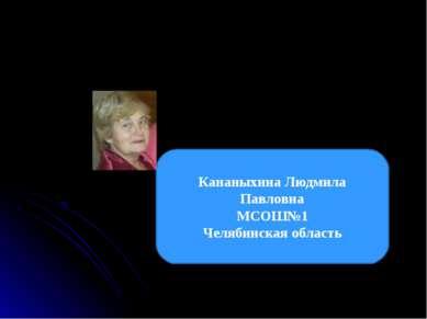 Кананыхина Людмила Павловна МСОШ№1 Челябинская область