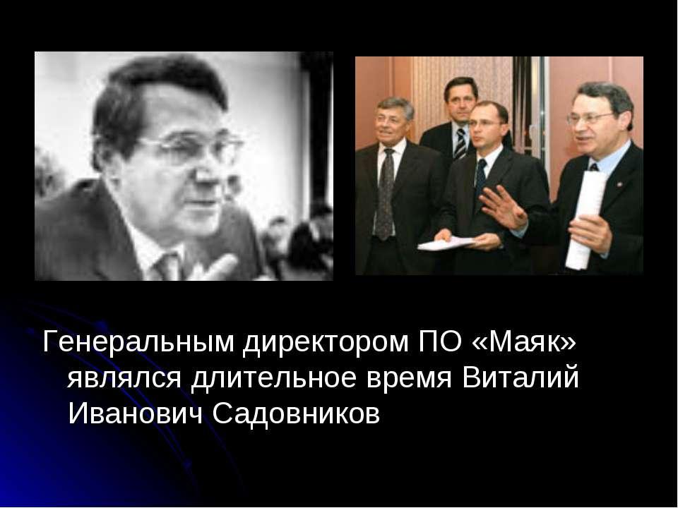 Генеральным директором ПО «Маяк» являлся длительное время Виталий Иванович Са...