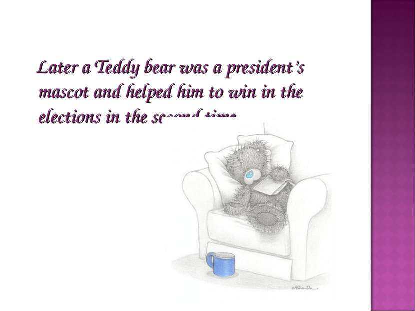 Later a Teddy bear was a president's mascot and helped him to win in the elec...
