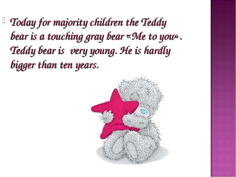 Today for majority children the Teddy bear is a touching gray bear «Me to you...