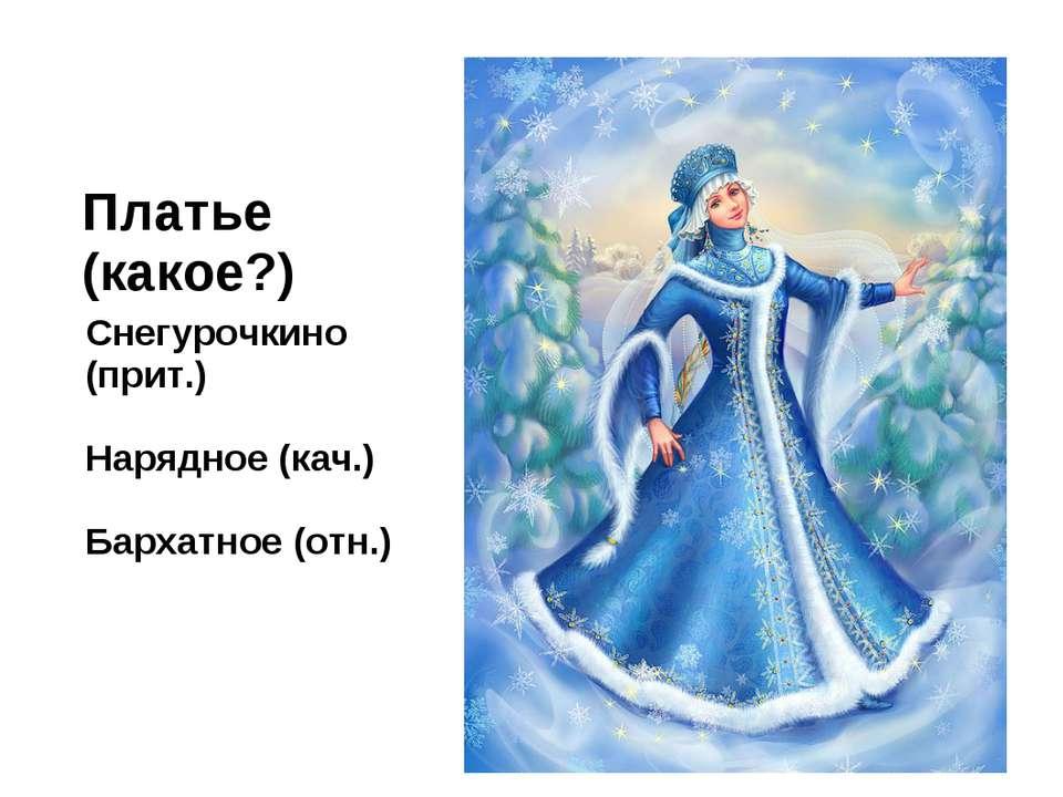 Платье (какое?) Снегурочкино (прит.) Нарядное (кач.) Бархатное (отн.)