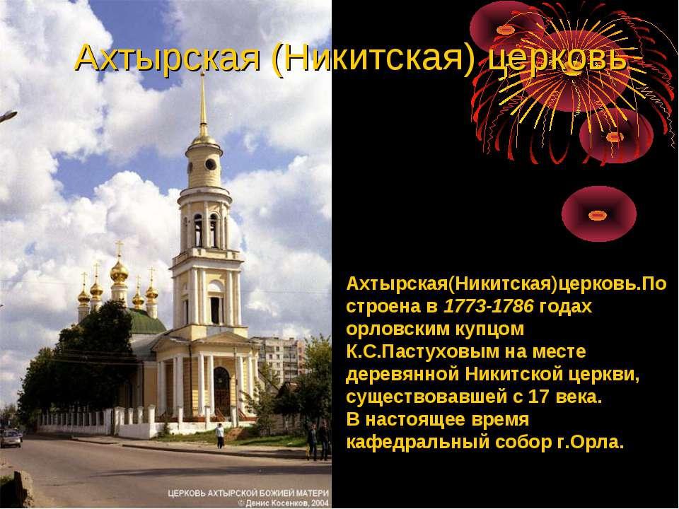 Ахтырская(Никитская)церковь.Построена в 1773-1786 годах орловским купцом К.С....