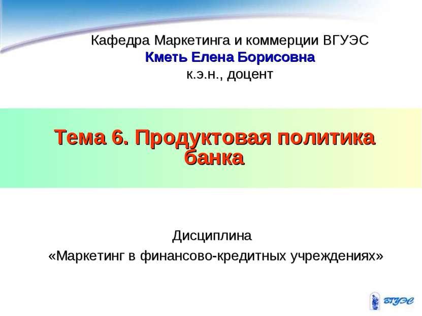 Тема 6. Продуктовая политика банка Кафедра Маркетинга и коммерции ВГУЭС Кметь...