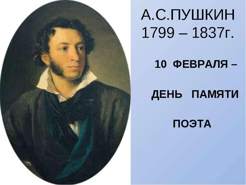 А.С.ПУШКИН 1799 – 1837г. 10 ФЕВРАЛЯ – ДЕНЬ ПАМЯТИ ПОЭТА