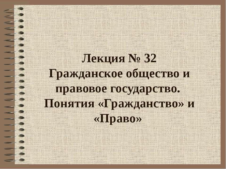 Лекция № 32 Гражданское общество и правовое государство. Понятия «Гражданство...
