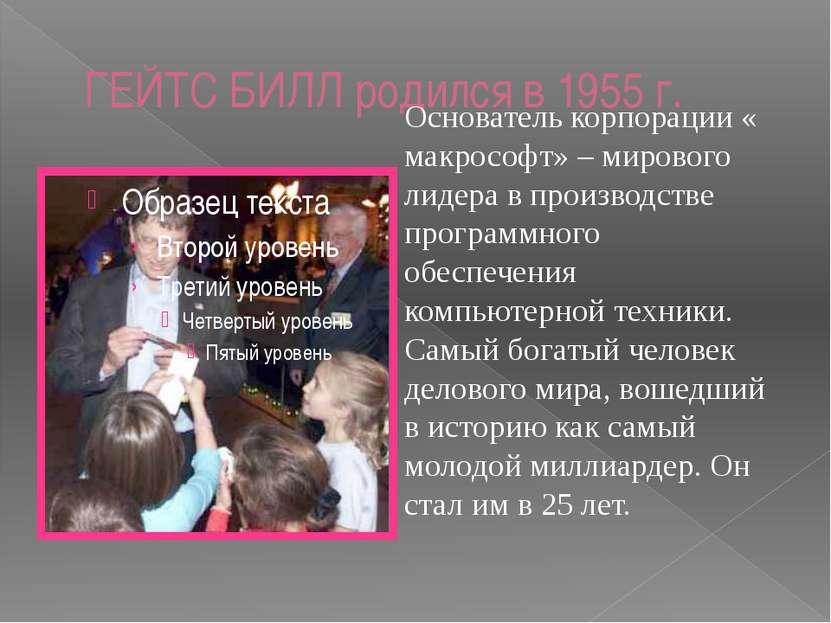 ГЕЙТС БИЛЛ родился в 1955 г. Основатель корпорации « макрософт» – мирового ли...