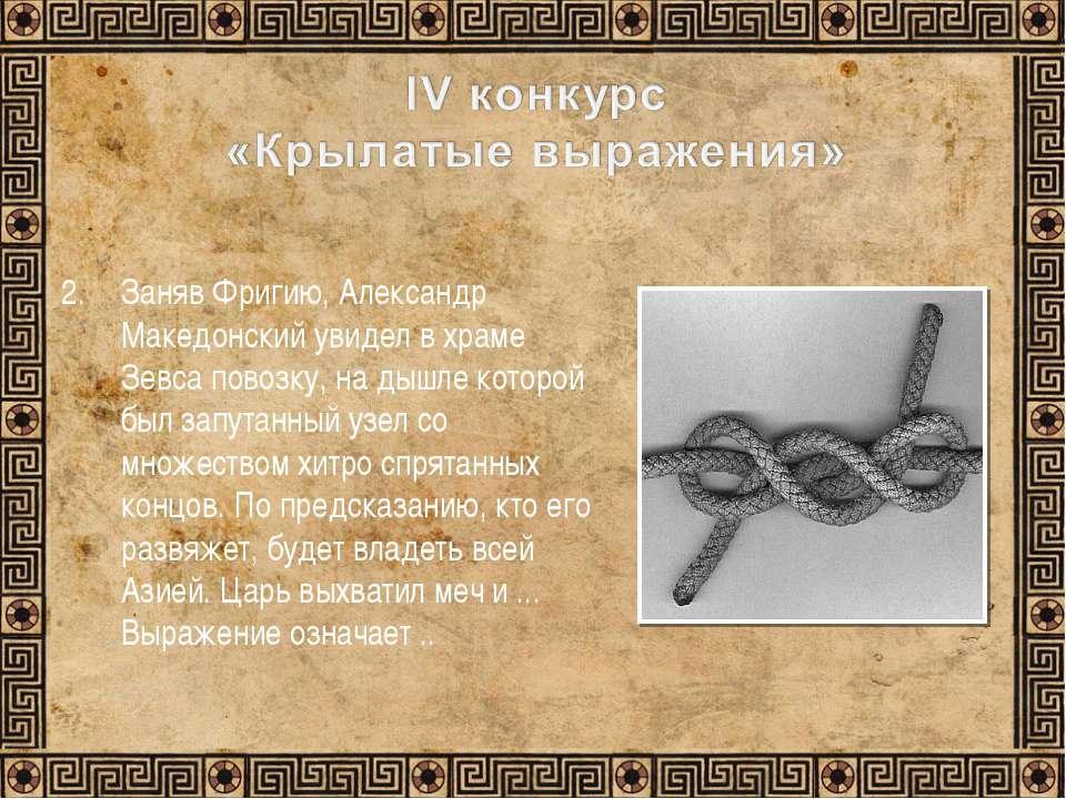 Заняв Фригию, Александр Македонский увидел в храме Зевса повозку, на дышле ко...