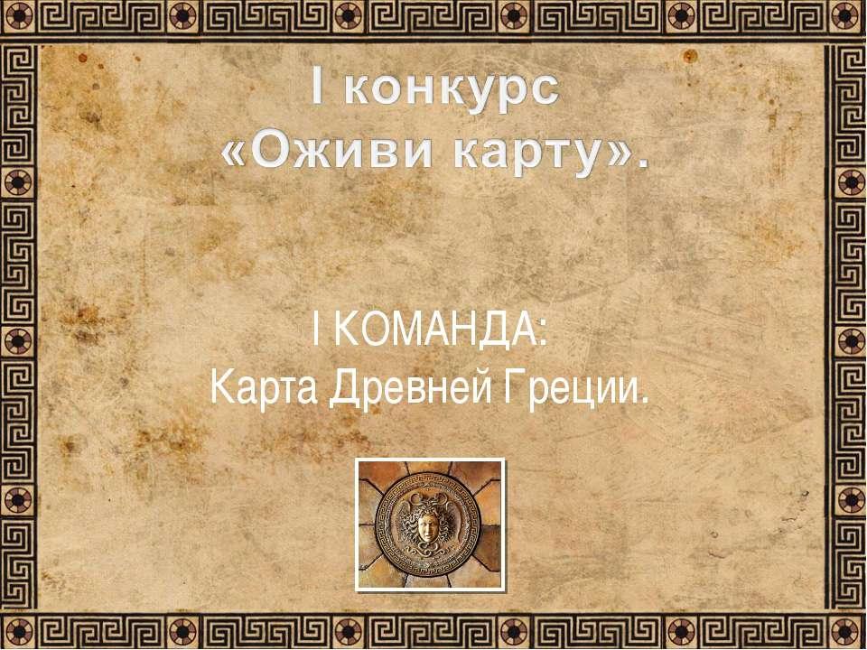 I КОМАНДА: Карта Древней Греции.