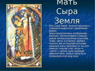 Мать Сыра Земля Мать Сыра Земля - важный персонаж в славянской мифологии с др...