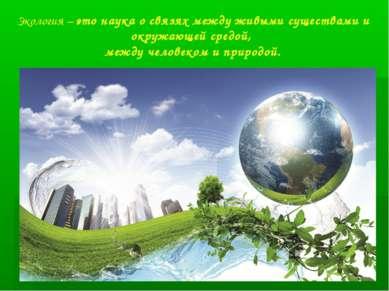 Экология – это наука о связях между живыми существами и окружающей средой, ме...