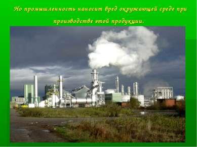 Но промышленность наносит вред окружающей среде при производстве этой продукции.