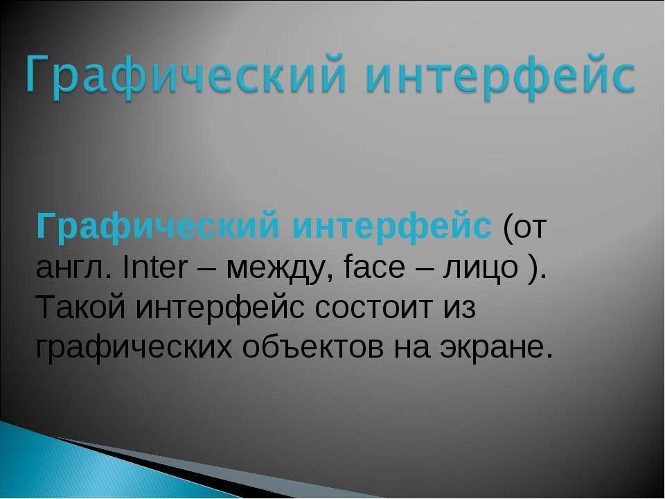 Графический интерфейс (от англ. Inter – между, facе – лицо ). Такой интерфейс...