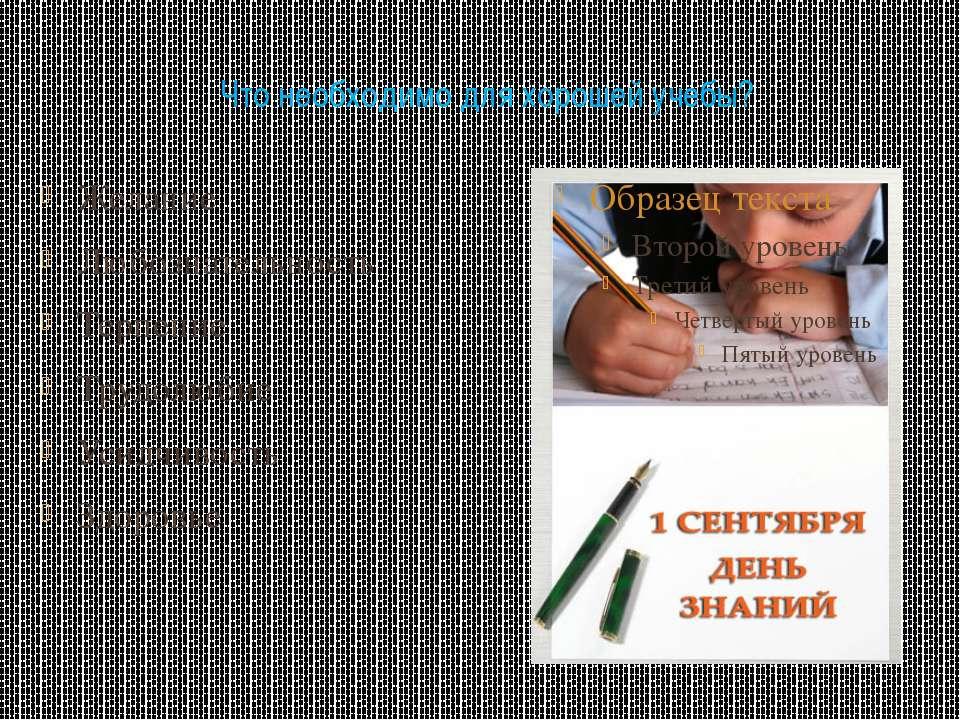 Что необходимо для хорошей учебы? Желание Любознательность Терпение Трудолюби...