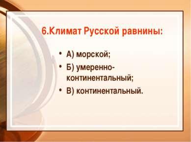 6.Климат Русской равнины: А) морской; Б) умеренно-континентальный; В) контине...