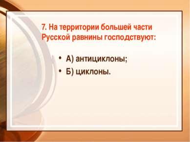 7. На территории большей части Русской равнины господствуют: А) антициклоны; ...