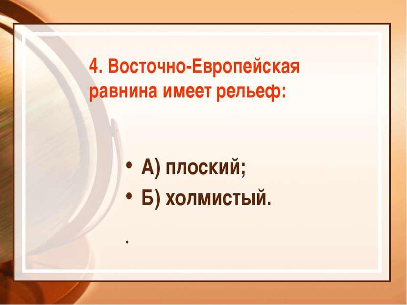 4. Восточно-Европейская равнина имеет рельеф: А) плоский; Б) холмистый.