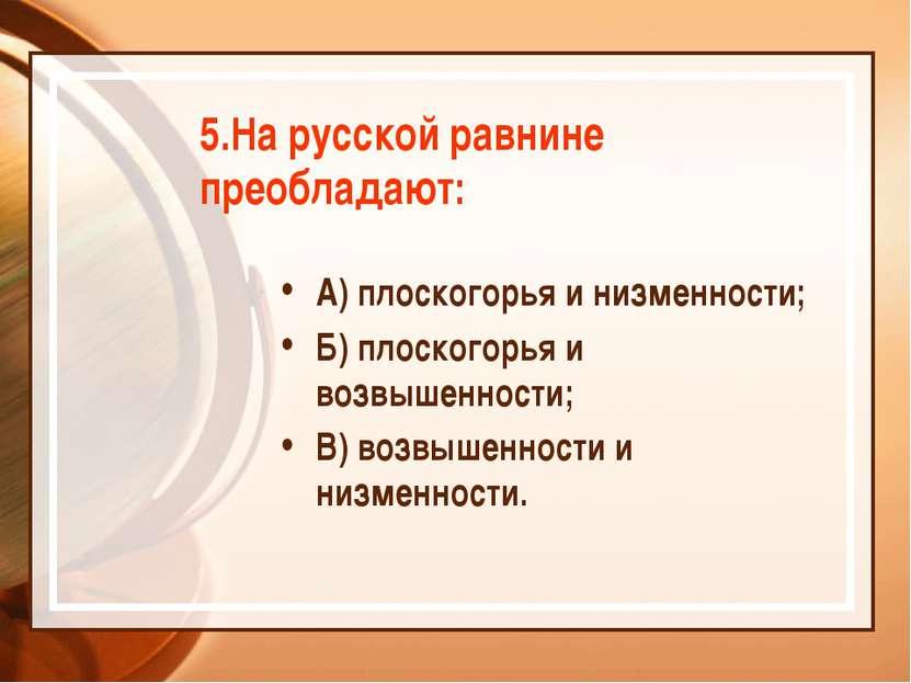5.На русской равнине преобладают: А) плоскогорья и низменности; Б) плоскогорь...