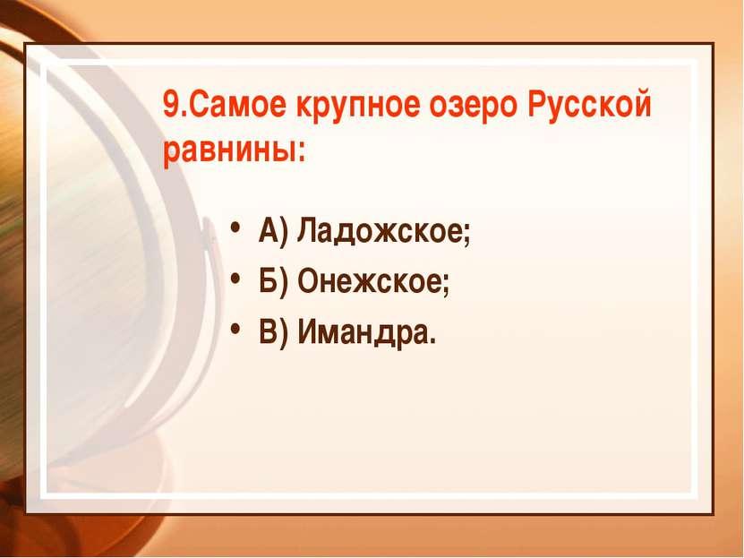 9.Самое крупное озеро Русской равнины: А) Ладожское; Б) Онежское; В) Имандра.