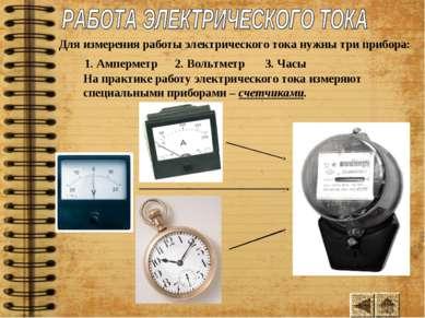Для измерения работы электрического тока нужны три прибора: 1. Амперметр 2. В...