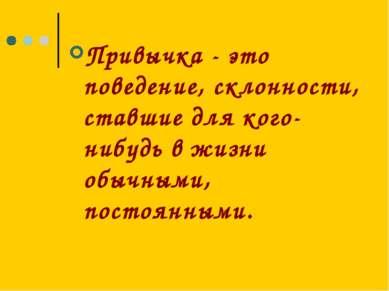 Привычка - это поведение, склонности, ставшие для кого-нибудь в жизни обычным...