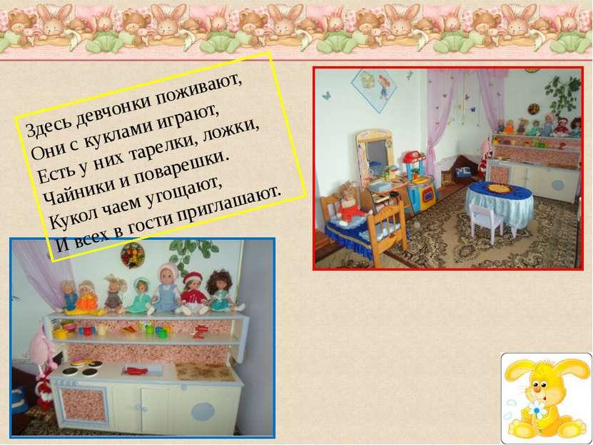 Здесь девчонки поживают, Они с куклами играют, Есть у них тарелки, ложки, Чай...