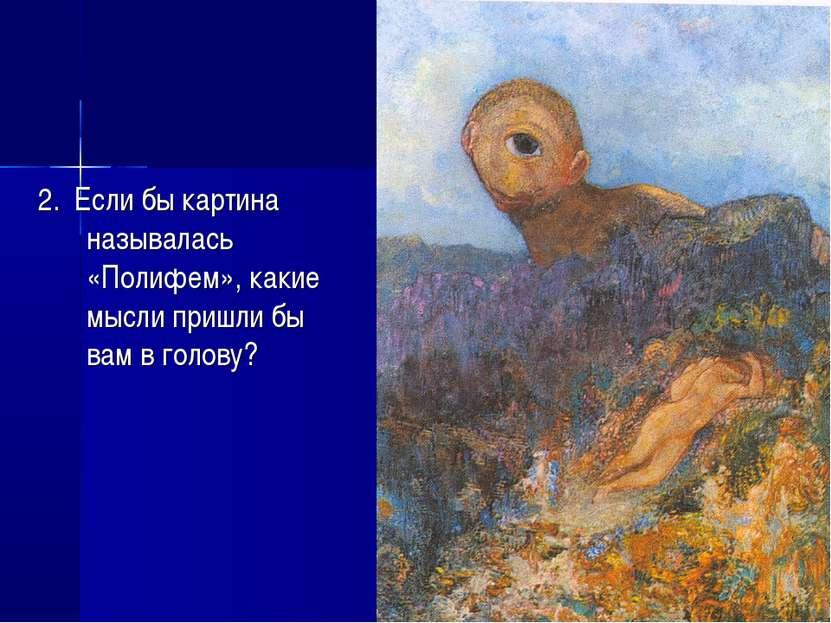 2. Если бы картина называлась «Полифем», какие мысли пришли бы вам в голову?