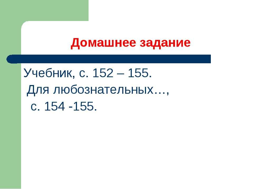 Домашнее задание Учебник, с. 152 – 155. Для любознательных…, с. 154 -155.